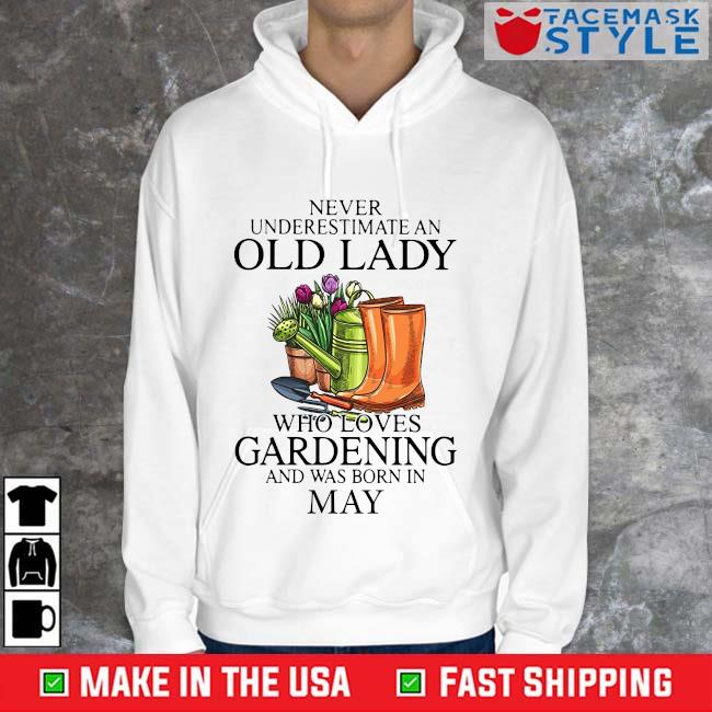 Never Underestimate An Old Lady Who Loves Gardening And Was Born In May Shirt Hoodie trang