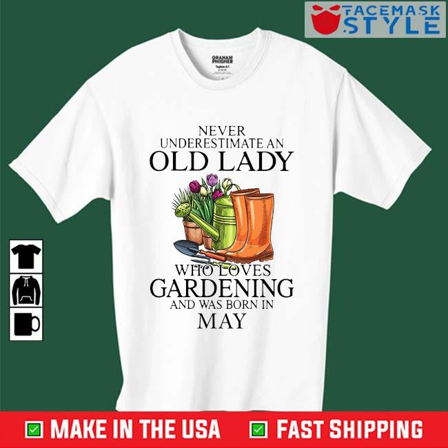 Never Underestimate An Old Lady Who Loves Gardening And Was Born In May Shirt
